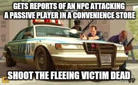 Sandy Shores In A Nutshell | GETS REPORTS OF AN NPC ATTACKING A PASSIVE PLAYER IN A CONVENIENCE STORE SHOOT THE FLEEING VICTIM DEAD | image tagged in gta cops logic,gta 5,biker,convenience,killed,stupid | made w/ Imgflip meme maker