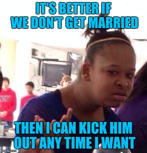 Black Girl Wat Meme | IT'S BETTER IF WE DON'T GET MARRIED THEN I CAN KICK HIM OUT ANY TIME I WANT | image tagged in memes,black girl wat | made w/ Imgflip meme maker
