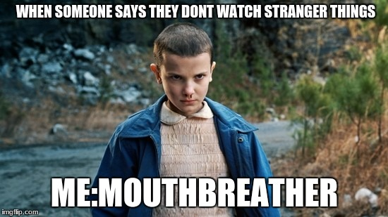 Eleven Stranger Things | WHEN SOMEONE SAYS THEY DONT WATCH STRANGER THINGS ME:MOUTHBREATHER | image tagged in eleven stranger things | made w/ Imgflip meme maker