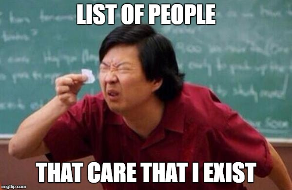 Small List | LIST OF PEOPLE THAT CARE THAT I EXIST | image tagged in small list | made w/ Imgflip meme maker