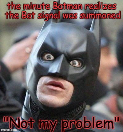 "Shocked Batman | the minute Batman realizes the Bat signal was summoned ""Not my problem"" 