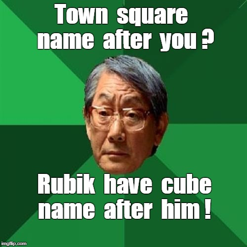 High Expectations Asian Father |  Town  square  name  after  you ? Rubik  have  cube  name  after  him ! | image tagged in memes,high expectations asian father,rubik's cube | made w/ Imgflip meme maker