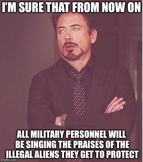 Face You Make Robert Downey Jr Meme | I'M SURE THAT FROM NOW ON ALL MILITARY PERSONNEL WILL BE SINGING THE PRAISES OF THE ILLEGAL ALIENS THEY GET TO PROTECT | image tagged in memes,face you make robert downey jr | made w/ Imgflip meme maker