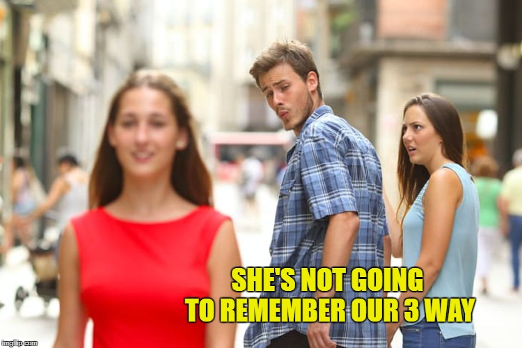 Oblivious Third | SHE'S NOT GOING TO REMEMBER OUR 3 WAY | image tagged in memes,distracted boyfriend,funny,sex jokes,lol so funny | made w/ Imgflip meme maker