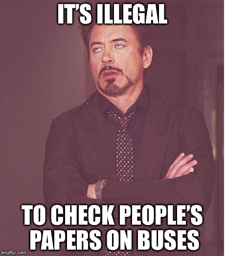 Face You Make Robert Downey Jr Meme | IT'S ILLEGAL TO CHECK PEOPLE'S PAPERS ON BUSES | image tagged in memes,face you make robert downey jr | made w/ Imgflip meme maker
