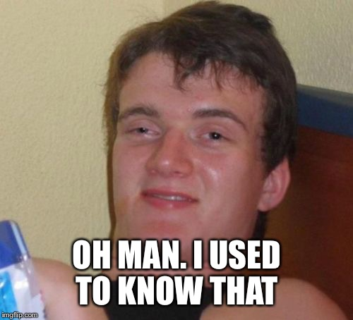 10 Guy Meme | OH MAN. I USED TO KNOW THAT | image tagged in memes,10 guy | made w/ Imgflip meme maker