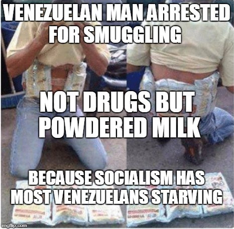 That's just sad... | VENEZUELAN MAN ARRESTED FOR SMUGGLING BECAUSE SOCIALISM HAS MOST VENEZUELANS STARVING NOT DRUGS BUT POWDERED MILK | image tagged in venezuela,venezuelan,starving,milk,food,memes | made w/ Imgflip meme maker