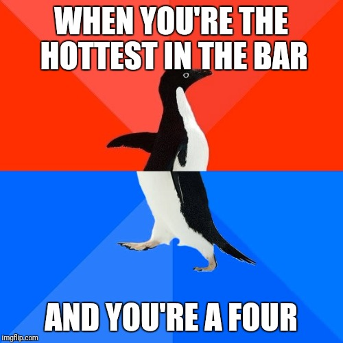 So this is Troy... | WHEN YOU'RE THE HOTTEST IN THE BAR AND YOU'RE A FOUR | image tagged in memes,socially awesome awkward penguin | made w/ Imgflip meme maker