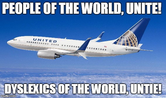 Unite to Untie! | PEOPLE OF THE WORLD, UNITE! DYSLEXICS OF THE WORLD, UNTIE! | image tagged in untie | made w/ Imgflip meme maker
