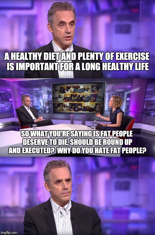 So what you're saying is... | A HEALTHY DIET AND PLENTY OF EXERCISE IS IMPORTANT FOR A LONG HEALTHY LIFE SO WHAT YOU'RE SAYING IS FAT PEOPLE DESERVE TO DIE, SHOULD BE ROU | image tagged in jordan peterson vs feminist interviewer,fat shame,fat people,liberal logic,jordan peterson | made w/ Imgflip meme maker