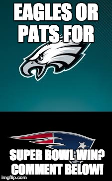 Eagles Vs Pats Who U Got? Comment Below! | EAGLES OR PATS FOR SUPER BOWL WIN? COMMENT BELOW! | image tagged in fly eagles fly,eagles,philadelphia eagles,pats,new england patriots,whatever the pats fight song is | made w/ Imgflip meme maker