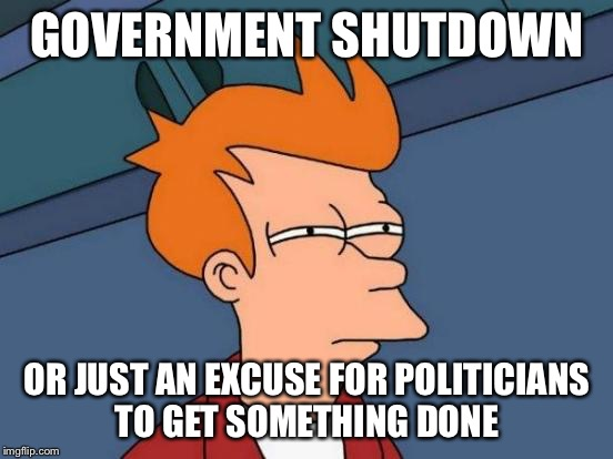 Breaktime's over, get to work! | GOVERNMENT SHUTDOWN OR JUST AN EXCUSE FOR POLITICIANS TO GET SOMETHING DONE | image tagged in memes,futurama fry,politicians,government shutdown,funny meme | made w/ Imgflip meme maker