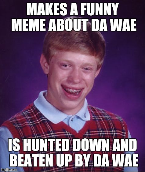 Bad Luck Brian Meme | MAKES A FUNNY MEME ABOUT DA WAE IS HUNTED DOWN AND BEATEN UP BY DA WAE | image tagged in memes,bad luck brian | made w/ Imgflip meme maker