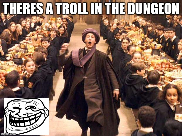 Troll In The Dungeon | THERES A TROLL IN THE DUNGEON | image tagged in troll in the dungeon | made w/ Imgflip meme maker