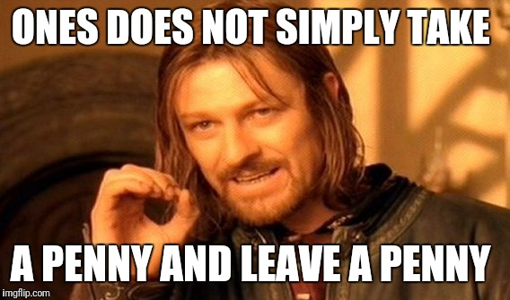 One Does Not Simply Meme | ONES DOES NOT SIMPLY TAKE A PENNY AND LEAVE A PENNY | image tagged in memes,one does not simply | made w/ Imgflip meme maker