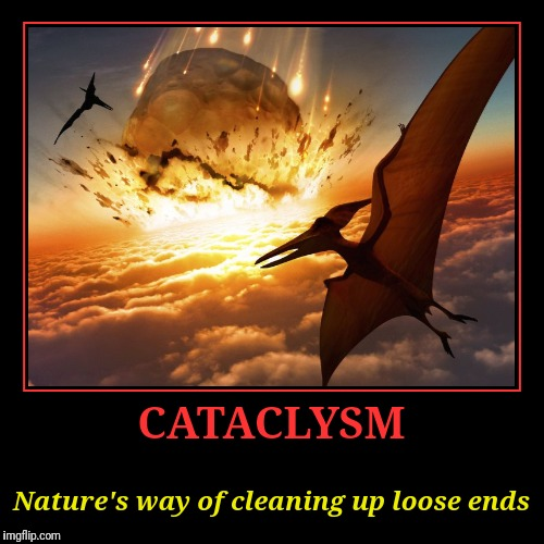 I WONDER IF IT HAPPENED IN A MONDAY | CATACLYSM | Nature's way of cleaning up loose ends | image tagged in funny,demotivationals,cataclysm,asteroid,dinosaurs,extinction | made w/ Imgflip demotivational maker