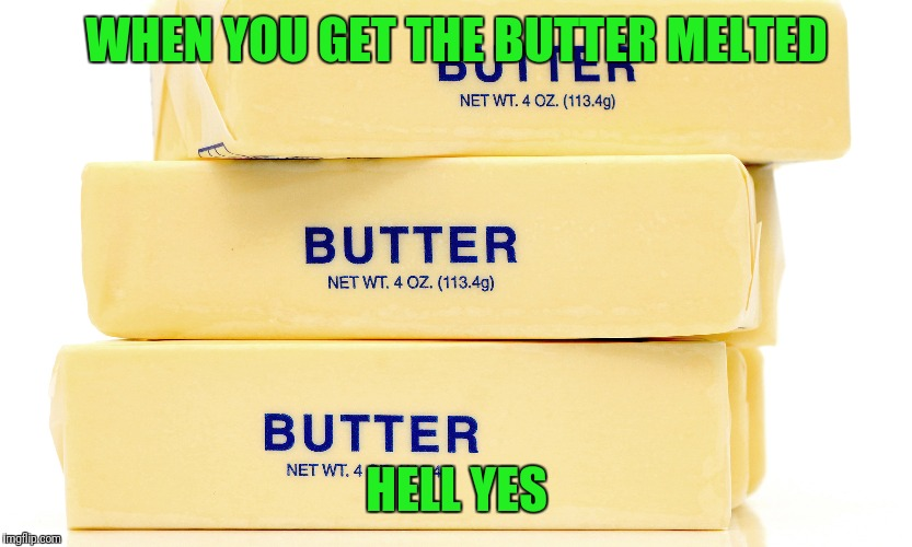 WHEN YOU GET THE BUTTER MELTED HELL YES | made w/ Imgflip meme maker