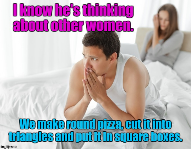 I know he's thinking about other women. We make round pizza, cut it into triangles and put it in square boxes. | made w/ Imgflip meme maker