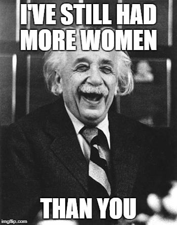 Einstein laugh | I'VE STILL HAD MORE WOMEN THAN YOU | image tagged in einstein laugh | made w/ Imgflip meme maker