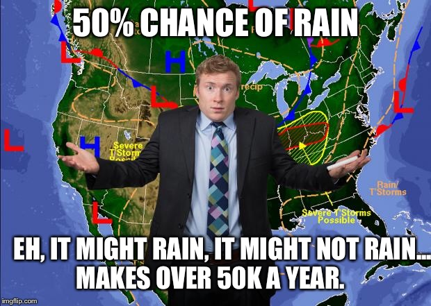 Weather news happens, or not! | 50% CHANCE OF RAIN EH, IT MIGHT RAIN, IT MIGHT NOT RAIN...   MAKES OVER 50K A YEAR. | image tagged in weatherman,funny memes,jobs | made w/ Imgflip meme maker