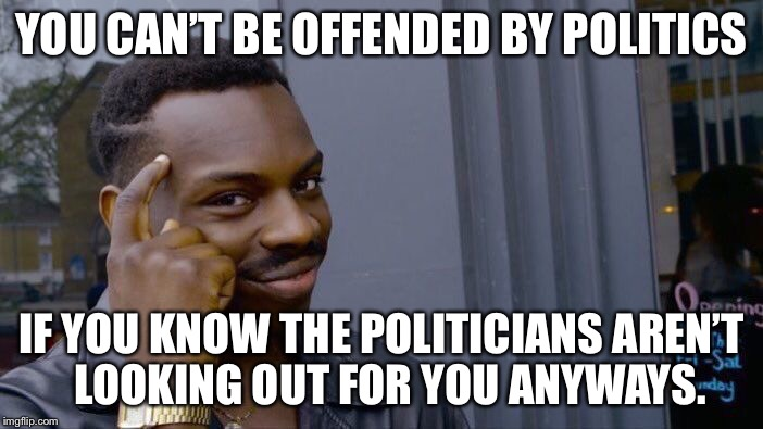 We the people must control our destiny, not a small group of men and women. | YOU CAN'T BE OFFENDED BY POLITICS IF YOU KNOW THE POLITICIANS AREN'T  LOOKING OUT FOR YOU ANYWAYS. | image tagged in memes,roll safe think about it | made w/ Imgflip meme maker
