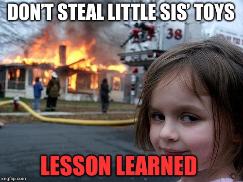 Disaster Girl Meme | DON'T STEAL LITTLE SIS' TOYS LESSON LEARNED | image tagged in memes,disaster girl | made w/ Imgflip meme maker