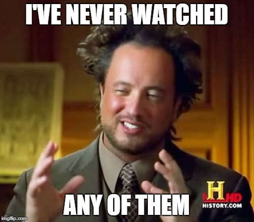 Ancient Aliens Meme | I'VE NEVER WATCHED ANY OF THEM | image tagged in memes,ancient aliens | made w/ Imgflip meme maker