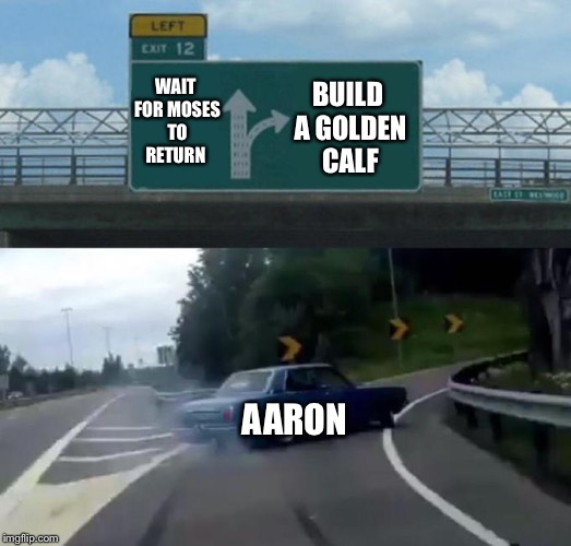 Left Exit 12 Off Ramp Meme | BUILD A GOLDEN CALF AARON WAIT FOR MOSES TO RETURN | image tagged in car left exit 12 | made w/ Imgflip meme maker