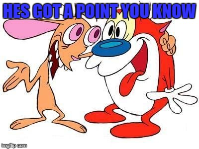 HES GOT A POINT YOU KNOW | image tagged in ren and stimpy | made w/ Imgflip meme maker