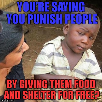 How is this a thing? | YOU'RE SAYING YOU PUNISH PEOPLE BY GIVING THEM FOOD AND SHELTER FOR FREE? | image tagged in memes,third world skeptical kid,prison | made w/ Imgflip meme maker