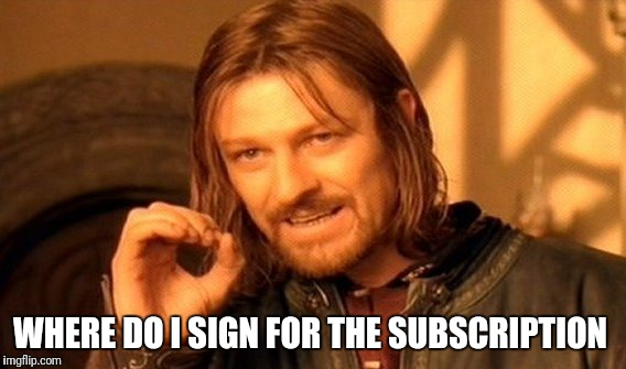 One Does Not Simply Meme | WHERE DO I SIGN FOR THE SUBSCRIPTION | image tagged in memes,one does not simply | made w/ Imgflip meme maker