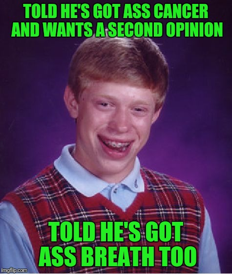 Bad Luck Brian Meme | TOLD HE'S GOT ASS CANCER AND WANTS A SECOND OPINION TOLD HE'S GOT ASS BREATH TOO | image tagged in memes,bad luck brian | made w/ Imgflip meme maker