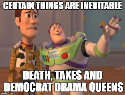 Drama queens to infinity and beyond | CERTAIN THINGS ARE INEVITABLE DEATH, TAXES AND DEMOCRAT DRAMA QUEENS | image tagged in memes,x,x everywhere,x x everywhere | made w/ Imgflip meme maker