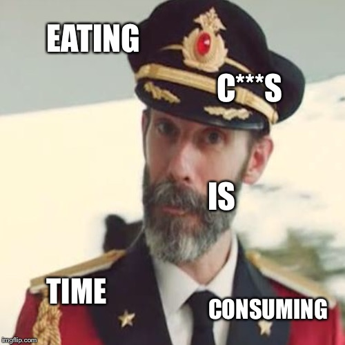 EATING C***S IS TIME CONSUMING | made w/ Imgflip meme maker