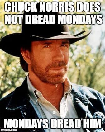 Chuck Norris |  CHUCK NORRIS DOES NOT DREAD MONDAYS; MONDAYS DREAD HIM | image tagged in memes,chuck norris | made w/ Imgflip meme maker