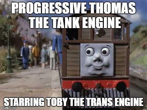 Toby the Tram Engine | PROGRESSIVE THOMAS THE TANK ENGINE STARRING TOBY THE TRANS ENGINE | image tagged in toby the tram engine | made w/ Imgflip meme maker