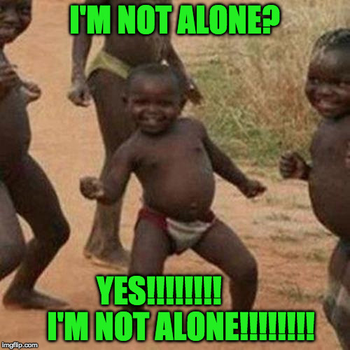 Third World Success Kid Meme | I'M NOT ALONE? YES!!!!!!!!       I'M NOT ALONE!!!!!!!! | image tagged in memes,third world success kid | made w/ Imgflip meme maker