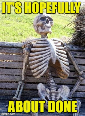 Waiting Skeleton Meme | IT'S HOPEFULLY ABOUT DONE | image tagged in memes,waiting skeleton | made w/ Imgflip meme maker