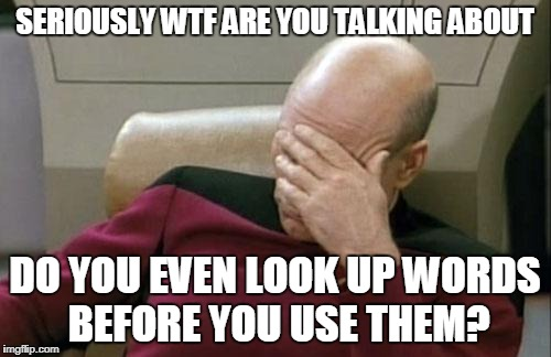 Captain Picard Facepalm Meme | SERIOUSLY WTF ARE YOU TALKING ABOUT DO YOU EVEN LOOK UP WORDS BEFORE YOU USE THEM? | image tagged in memes,captain picard facepalm | made w/ Imgflip meme maker