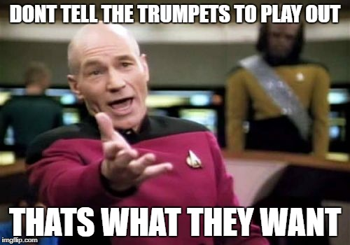 Picard Wtf Meme | DONT TELL THE TRUMPETS TO PLAY OUT THATS WHAT THEY WANT | image tagged in memes,picard wtf | made w/ Imgflip meme maker