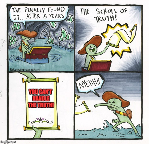 The Scroll of Truth... YOU CAN'T HANDLE THE TRUTH. | YOU CAN'T HANDLE THE TRUTH! | image tagged in memes,the scroll of truth,a few good men,you can't handle the truth,funny | made w/ Imgflip meme maker