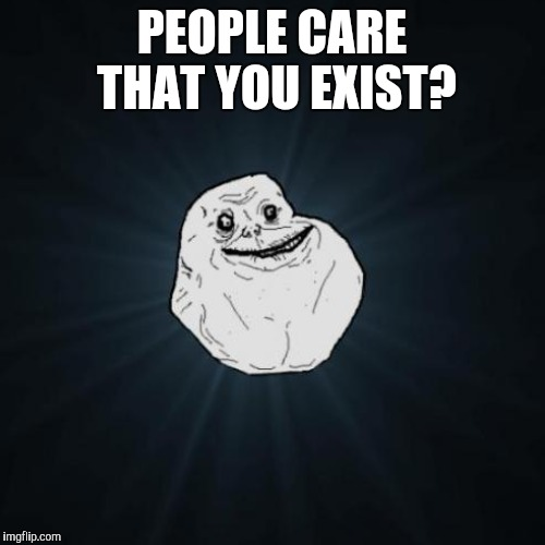 PEOPLE CARE THAT YOU EXIST? | made w/ Imgflip meme maker