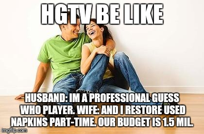 Happy Couple | HGTV BE LIKE HUSBAND: IM A PROFESSIONAL GUESS WHO PLAYER. WIFE: AND I RESTORE USED NAPKINS PART-TIME. OUR BUDGET IS 1.5 MIL. | image tagged in happy couple | made w/ Imgflip meme maker