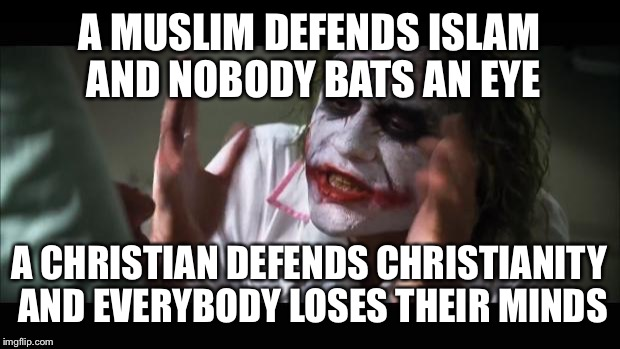And everybody loses their minds Meme | A MUSLIM DEFENDS ISLAM AND NOBODY BATS AN EYE A CHRISTIAN DEFENDS CHRISTIANITY AND EVERYBODY LOSES THEIR MINDS | image tagged in memes,and everybody loses their minds | made w/ Imgflip meme maker