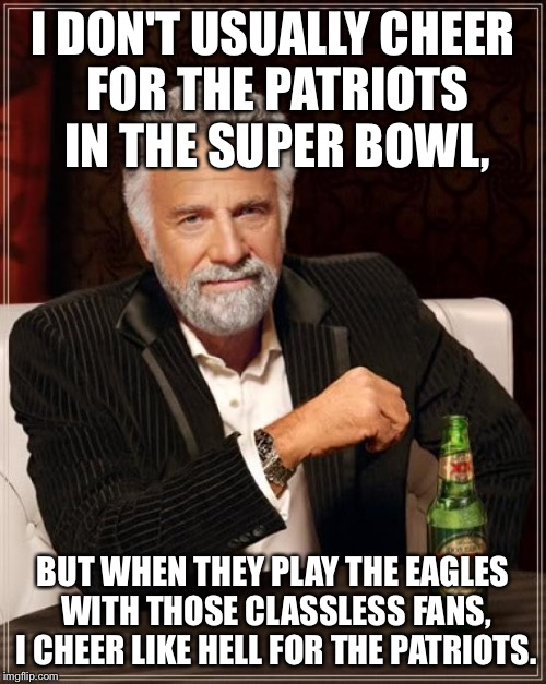 The Most Interesting Man In The World Meme | I DON'T USUALLY CHEER FOR THE PATRIOTS IN THE SUPER BOWL, BUT WHEN THEY PLAY THE EAGLES WITH THOSE CLASSLESS FANS, I CHEER LIKE HELL FOR THE | image tagged in memes,the most interesting man in the world | made w/ Imgflip meme maker