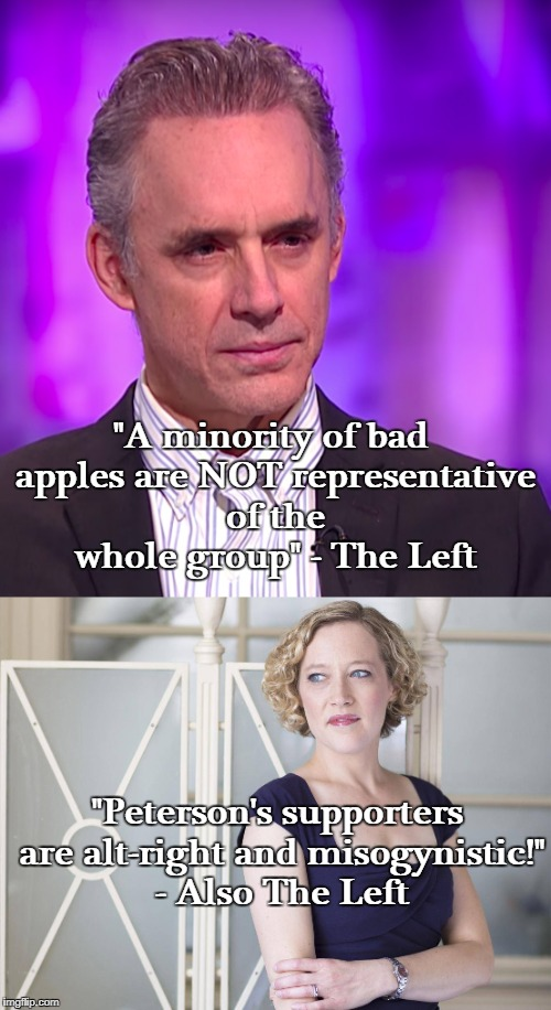 """A minority of bad apples are NOT representative of the whole group"" - The Left ""Peterson's supporters are alt-right and misogynistic!"" - Al 