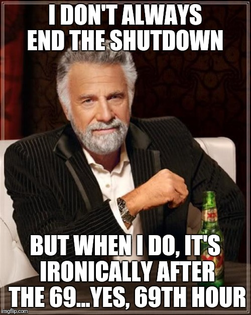 Makes sense | I DON'T ALWAYS END THE SHUTDOWN BUT WHEN I DO, IT'S IRONICALLY AFTER THE 69...YES, 69TH HOUR | image tagged in memes,the most interesting man in the world,government shutdown,shutdown,trump | made w/ Imgflip meme maker