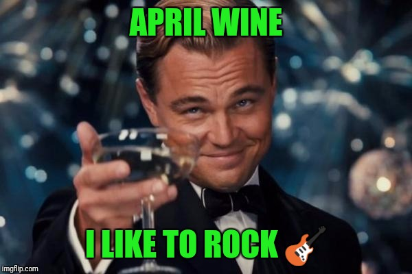 Leonardo Dicaprio Cheers Meme | APRIL WINE I LIKE TO ROCK  | image tagged in memes,leonardo dicaprio cheers | made w/ Imgflip meme maker