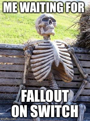 Waiting Skeleton Meme | ME WAITING FOR FALLOUT ON SWITCH | image tagged in memes,waiting skeleton | made w/ Imgflip meme maker