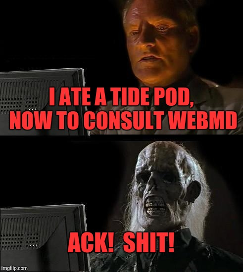 Ill Just Wait Here Meme | I ATE A TIDE POD, NOW TO CONSULT WEBMD ACK!  SHIT! | image tagged in memes,ill just wait here | made w/ Imgflip meme maker